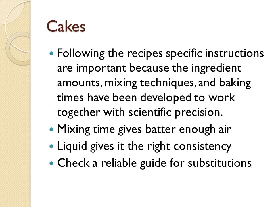 Cakes Following the recipes specific instructions are important because the ingredient amounts, mixing techniques, and baking times have been develope