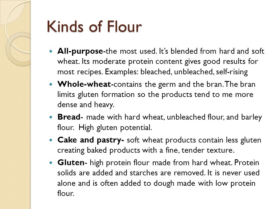 Kinds of Flour All-purpose-the most used. It's blended from hard and soft wheat. Its moderate protein content gives good results for most recipes. Exa