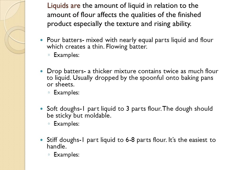 Liquids are Liquids are the amount of liquid in relation to the amount of flour affects the qualities of the finished product especially the texture a