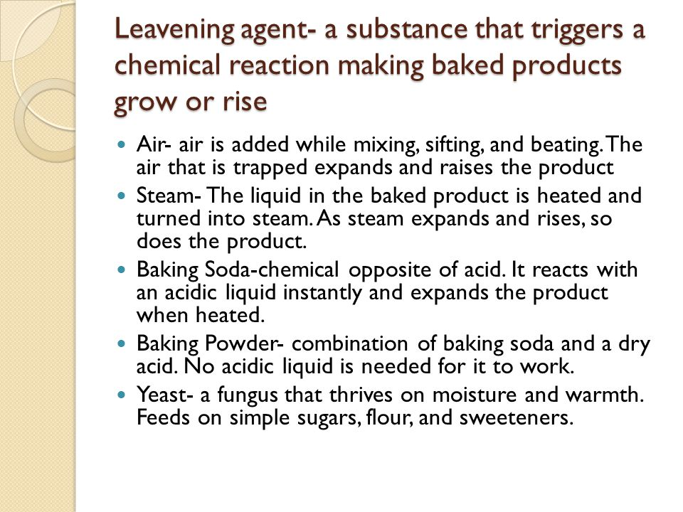 Leavening agent- a substance that triggers a chemical reaction making baked products grow or rise Air- air is added while mixing, sifting, and beating
