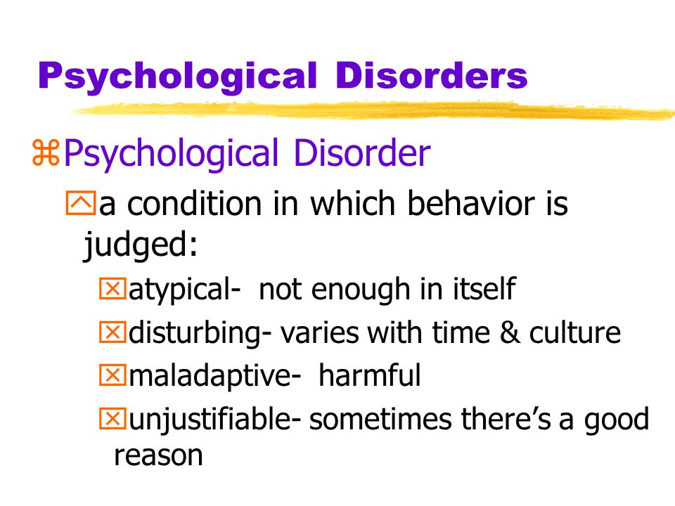 Psychological Disorders zPsychological Disorder ya condition in which behavior is judged: xatypical- not enough in itself xdisturbing- varies with tim