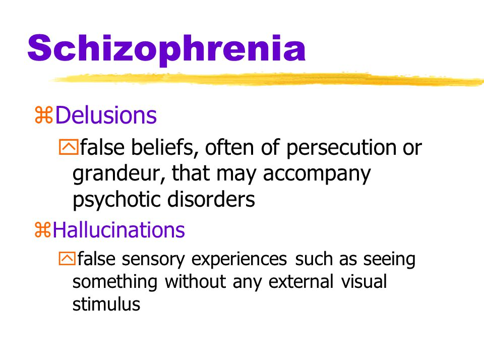 Schizophrenia zDelusions yfalse beliefs, often of persecution or grandeur, that may accompany psychotic disorders zHallucinations yfalse sensory exper