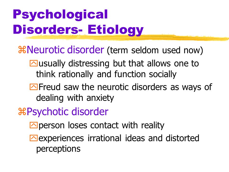 Psychological Disorders- Etiology zNeurotic disorder (term seldom used now) yusually distressing but that allows one to think rationally and function