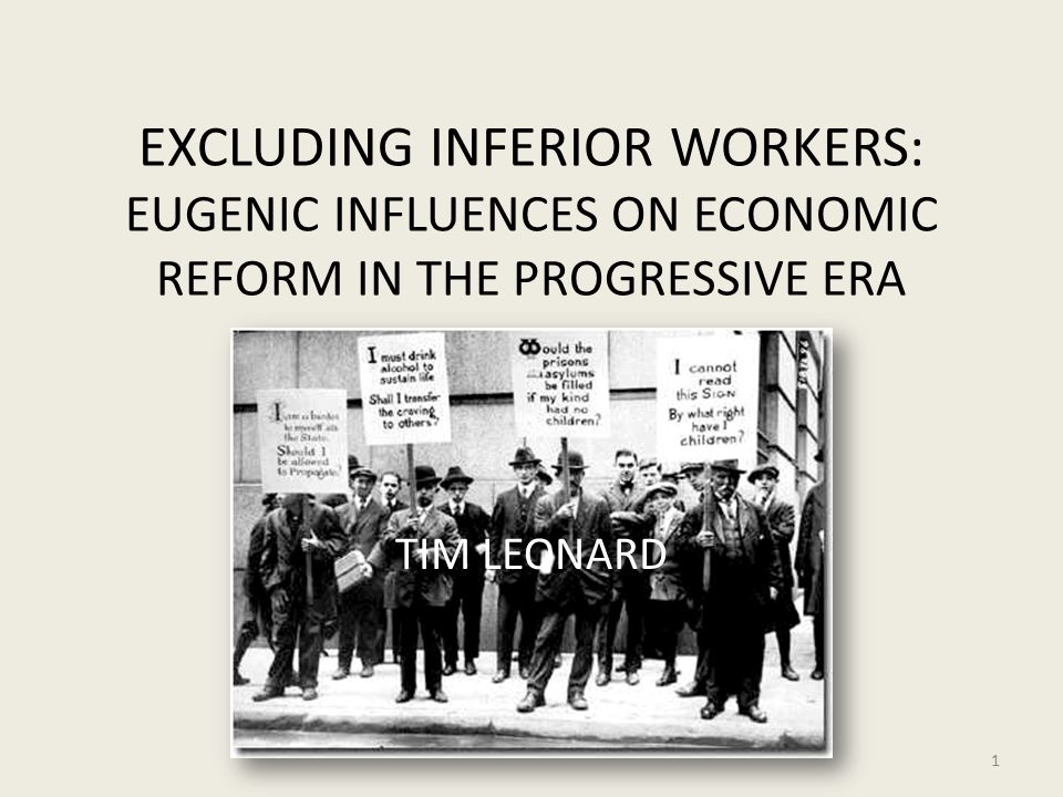 EXCLUDING INFERIOR WORKERS: EUGENIC INFLUENCES ON ECONOMIC REFORM IN THE PROGRESSIVE ERA TIM LEONARD 1