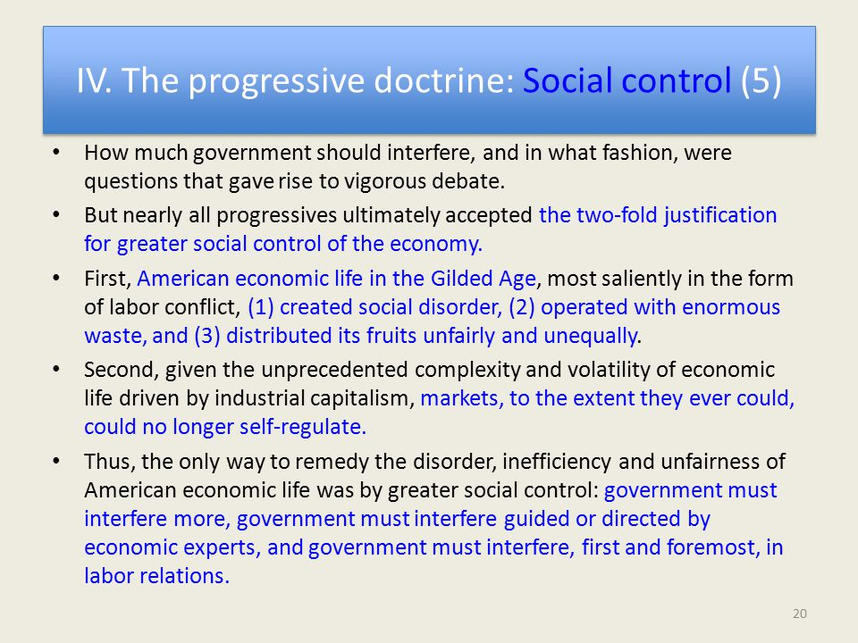 IV. The progressive doctrine: Social control (5) How much government should interfere, and in what fashion, were questions that gave rise to vigorous