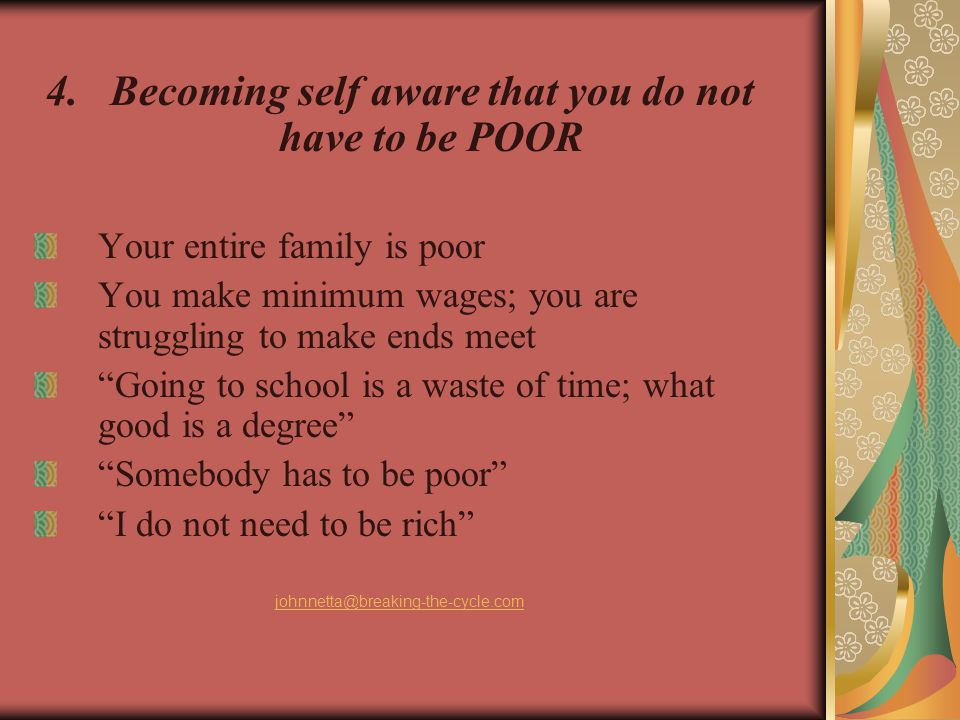 4.Becoming self aware that you do not have to be POOR Your entire family is poor You make minimum wages; you are struggling to make ends meet Going to school is a waste of time; what good is a degree Somebody has to be poor I do not need to be rich johnnetta@breaking-the-cycle.com
