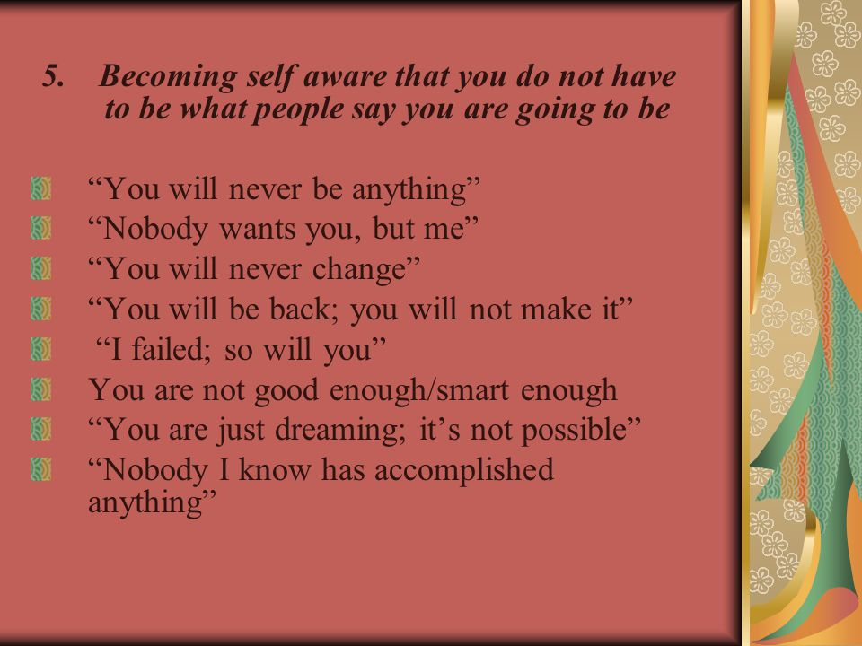 5.Becoming self aware that you do not have to be what people say you are going to be You will never be anything Nobody wants you, but me You will never change You will be back; you will not make it I failed; so will you You are not good enough/smart enough You are just dreaming; it's not possible Nobody I know has accomplished anything