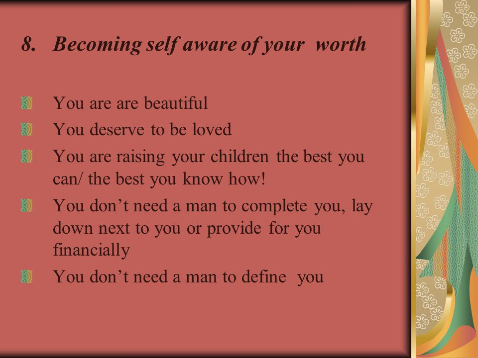 8.Becoming self aware of your worth You are are beautiful You deserve to be loved You are raising your children the best you can/ the best you know how.