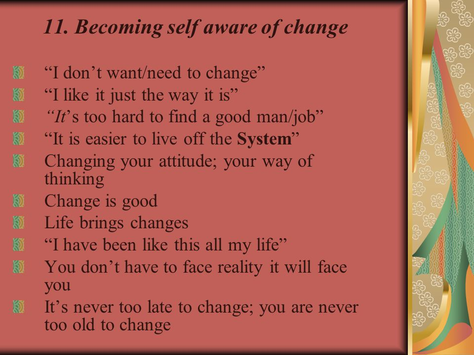 11.Becoming self aware of change I don't want/need to change I like it just the way it is It's too hard to find a good man/job It is easier to live off the System Changing your attitude; your way of thinking Change is good Life brings changes I have been like this all my life You don't have to face reality it will face you It's never too late to change; you are never too old to change