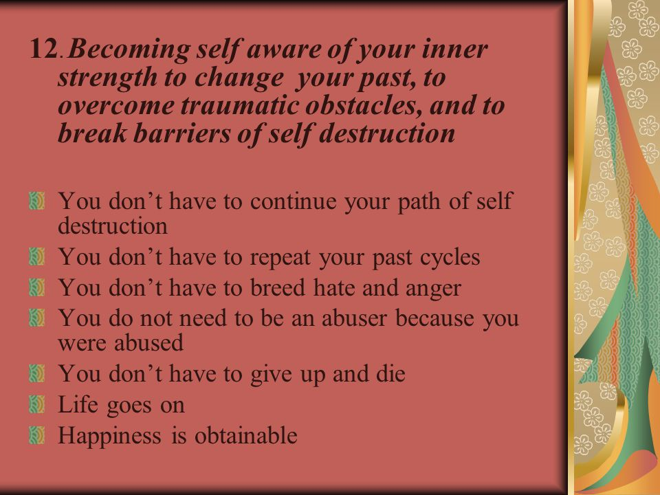 12. Becoming self aware of your inner strength to change your past, to overcome traumatic obstacles, and to break barriers of self destruction You don