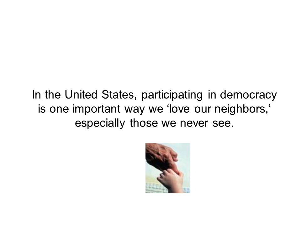 In the United States, participating in democracy is one important way we 'love our neighbors,' especially those we never see.