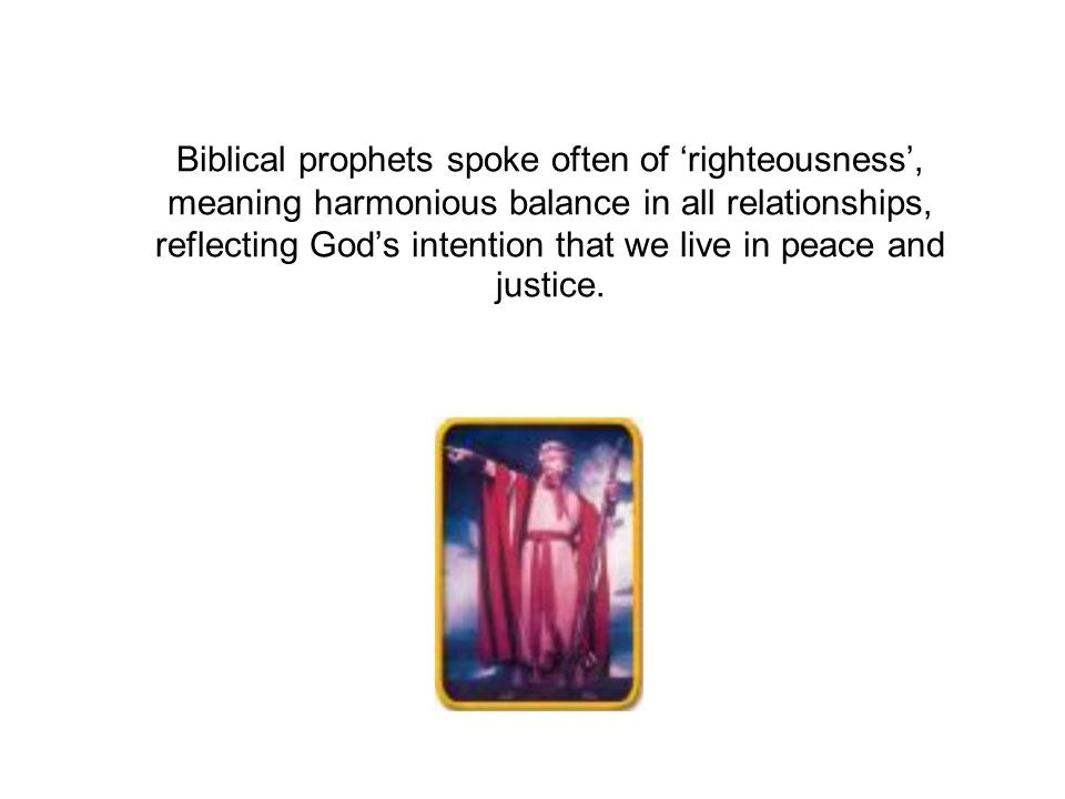 Biblical prophets spoke often of 'righteousness', meaning harmonious balance in all relationships, reflecting God's intention that we live in peace and justice.