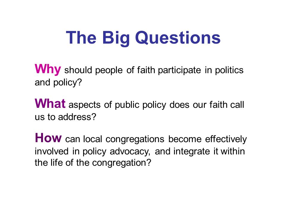 The Big Questions Why should people of faith participate in politics and policy.