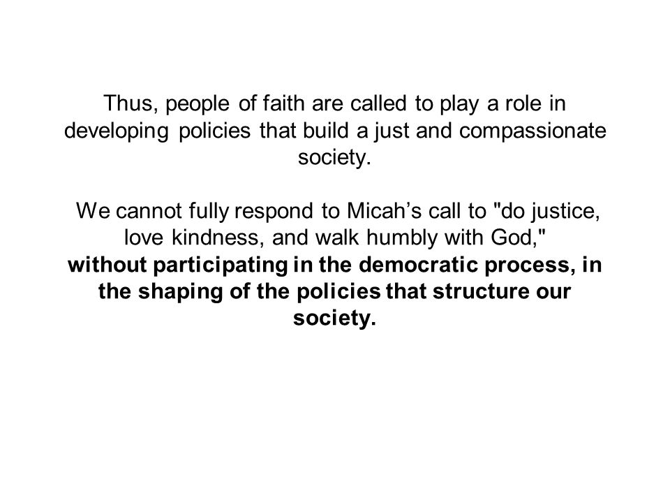 Thus, people of faith are called to play a role in developing policies that build a just and compassionate society.