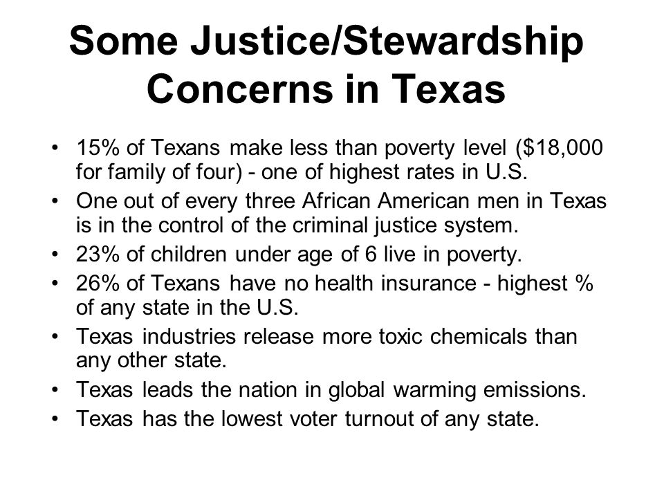 Some Justice/Stewardship Concerns in Texas 15% of Texans make less than poverty level ($18,000 for family of four) - one of highest rates in U.S.