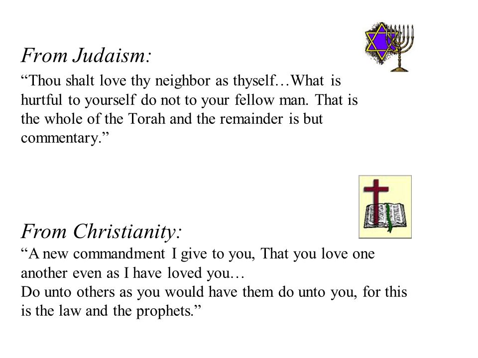 From Judaism: Thou shalt love thy neighbor as thyself…What is hurtful to yourself do not to your fellow man.