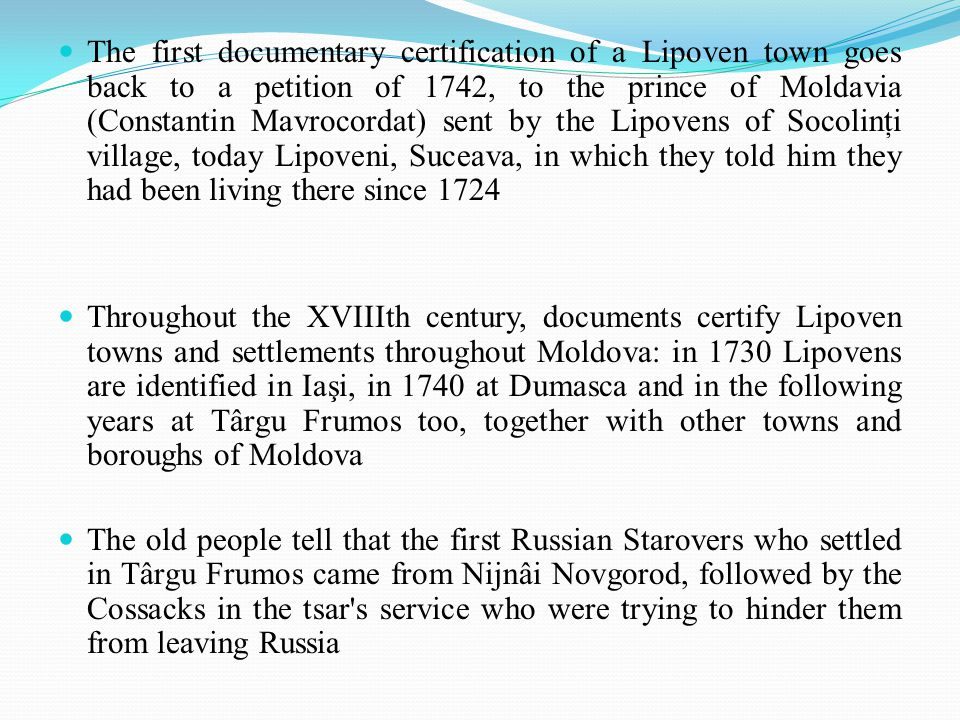 The first documentary certification of a Lipoven town goes back to a petition of 1742, to the prince of Moldavia (Constantin Mavrocordat) sent by the Lipovens of Socolinţi village, today Lipoveni, Suceava, in which they told him they had been living there since 1724 Throughout the XVIIIth century, documents certify Lipoven towns and settlements throughout Moldova: in 1730 Lipovens are identified in Iaşi, in 1740 at Dumasca and in the following years at Târgu Frumos too, together with other towns and boroughs of Moldova The old people tell that the first Russian Starovers who settled in Târgu Frumos came from Nijnâi Novgorod, followed by the Cossacks in the tsar s service who were trying to hinder them from leaving Russia