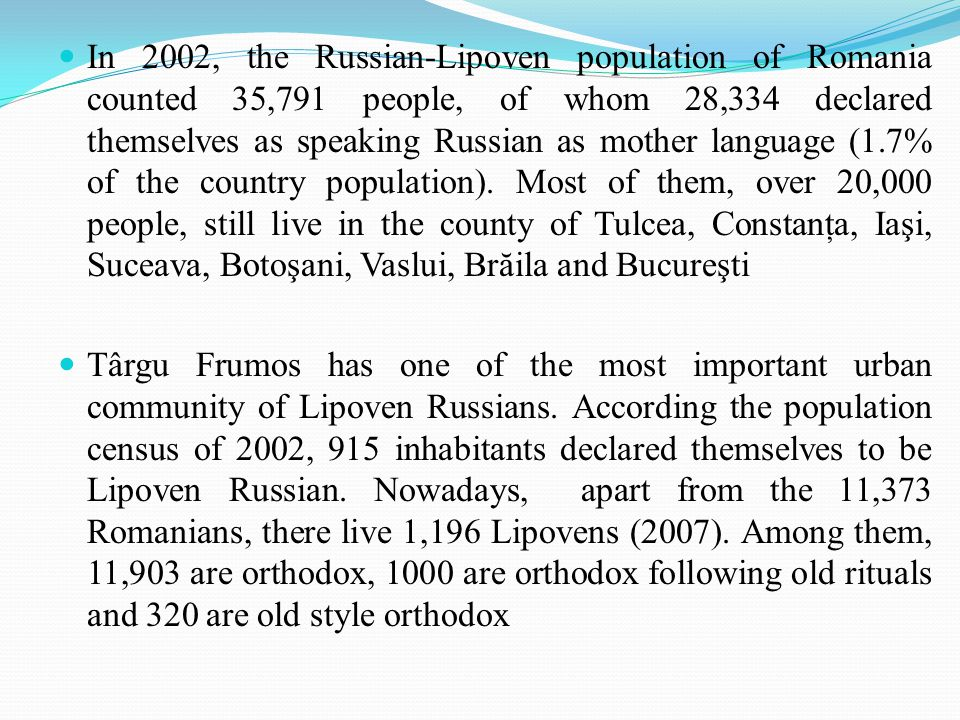 In 2002, the Russian-Lipoven population of Romania counted 35,791 people, of whom 28,334 declared themselves as speaking Russian as mother language (1.7% of the country population).