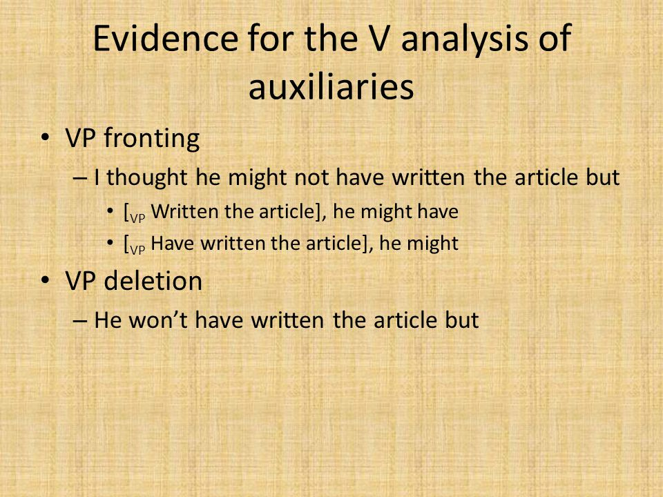 Evidence for the V analysis of auxiliaries VP fronting – I thought he might not have written the article but [ VP Written the article], he might have [ VP Have written the article], he might VP deletion – He won't have written the article but