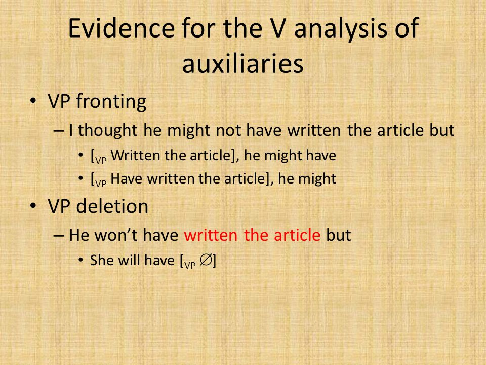 Evidence for the V analysis of auxiliaries VP fronting – I thought he might not have written the article but [ VP Written the article], he might have [ VP Have written the article], he might VP deletion – He won't have written the article but She will have [ VP  ]