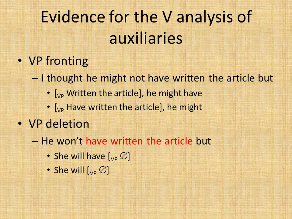 Evidence for the V analysis of auxiliaries VP fronting – I thought he might not have written the article but [ VP Written the article], he might have [ VP Have written the article], he might VP deletion – He won't have written the article but She will have [ VP  ] She will [ VP  ]