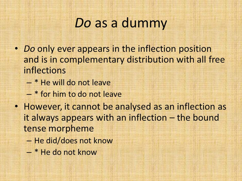 Do as a dummy Do only ever appears in the inflection position and is in complementary distribution with all free inflections – * He will do not leave – * for him to do not leave However, it cannot be analysed as an inflection as it always appears with an inflection – the bound tense morpheme – He did/does not know – * He do not know