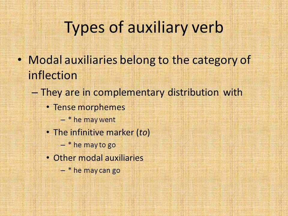 Types of auxiliary verb Modal auxiliaries belong to the category of inflection – They are in complementary distribution with Tense morphemes – * he may went The infinitive marker (to) – * he may to go Other modal auxiliaries – * he may can go