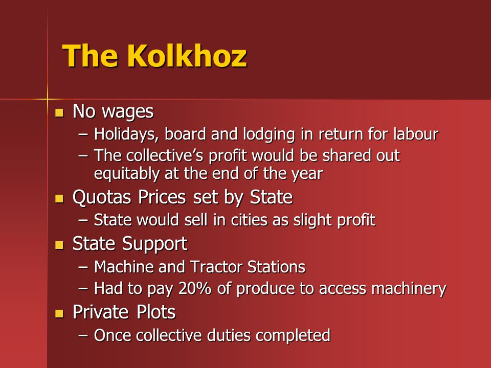 The Kolkhoz No wages No wages –Holidays, board and lodging in return for labour –The collective's profit would be shared out equitably at the end of t