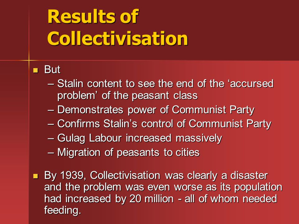 Results of Collectivisation But But –Stalin content to see the end of the 'accursed problem' of the peasant class –Demonstrates power of Communist Par