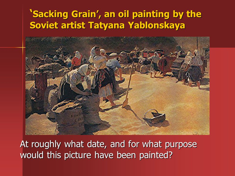 ' Sacking Grain', an oil painting by the Soviet artist Tatyana Yablonskaya At roughly what date, and for what purpose would this picture have been pai