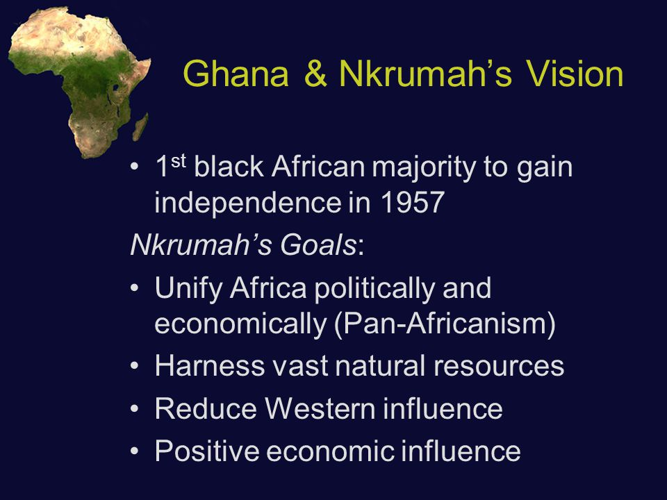 Ghana & Nkrumah's Vision 1 st black African majority to gain independence in 1957 Nkrumah's Goals: Unify Africa politically and economically (Pan-Africanism) Harness vast natural resources Reduce Western influence Positive economic influence