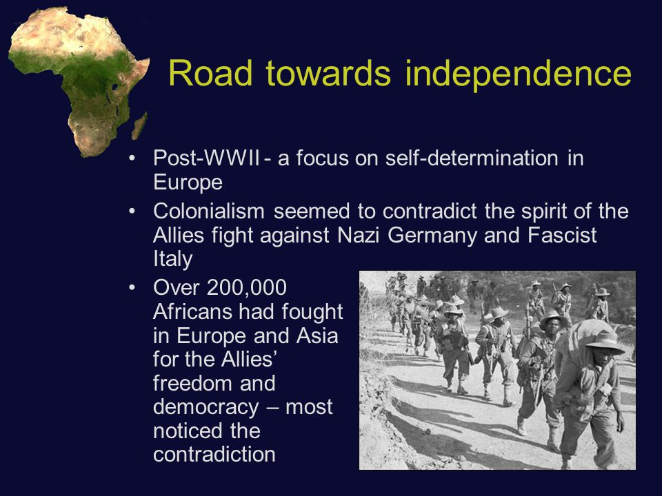 Road towards independence Post-WWII - a focus on self-determination in Europe Colonialism seemed to contradict the spirit of the Allies fight against Nazi Germany and Fascist Italy Over 200,000 Africans had fought in Europe and Asia for the Allies' freedom and democracy – most noticed the contradiction