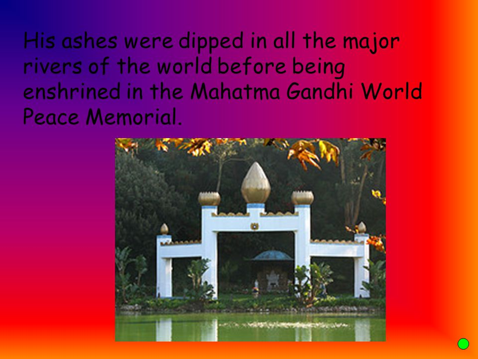 His ashes were dipped in all the major rivers of the world before being enshrined in the Mahatma Gandhi World Peace Memorial.