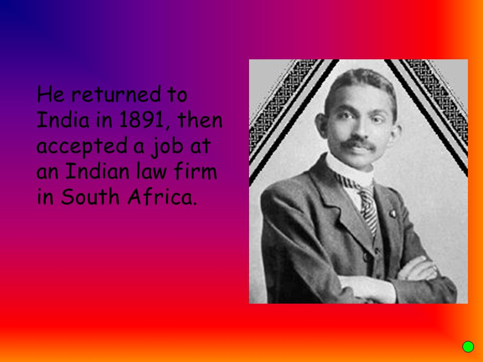 He returned to India in 1891, then accepted a job at an Indian law firm in South Africa.