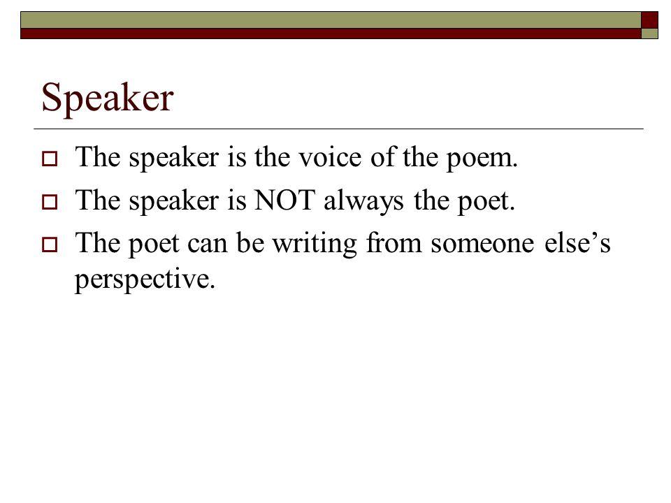 Speaker  The speaker is the voice of the poem. The speaker is NOT always the poet.