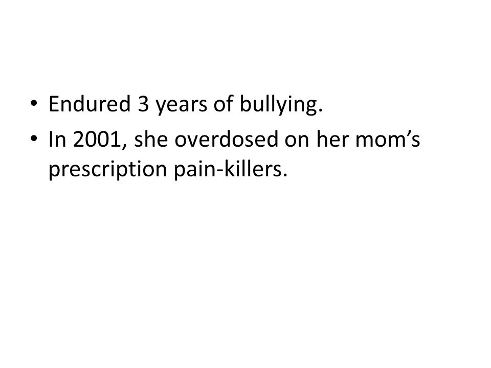 Endured 3 years of bullying. In 2001, she overdosed on her mom's prescription pain-killers.