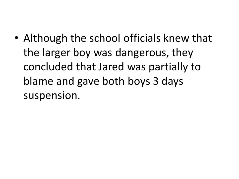 Although the school officials knew that the larger boy was dangerous, they concluded that Jared was partially to blame and gave both boys 3 days suspension.