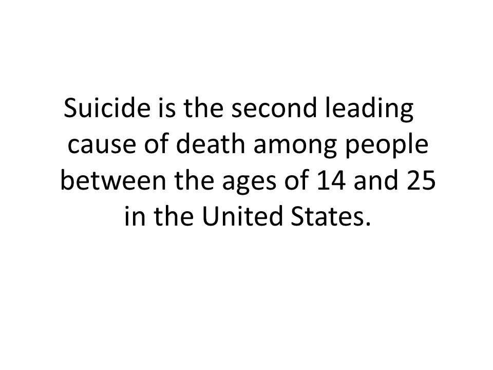 Suicide is the second leading cause of death among people between the ages of 14 and 25 in the United States.