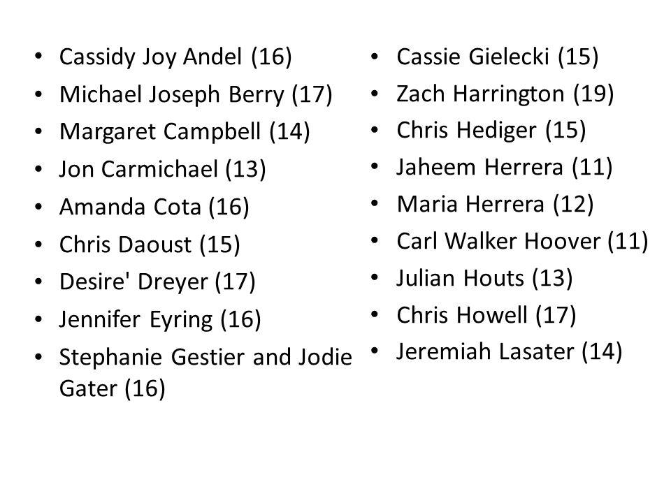 Cassidy Joy Andel (16) Michael Joseph Berry (17) Margaret Campbell (14) Jon Carmichael (13) Amanda Cota (16) Chris Daoust (15) Desire Dreyer (17) Jennifer Eyring (16) Stephanie Gestier and Jodie Gater (16) Cassie Gielecki (15) Zach Harrington (19) Chris Hediger (15) Jaheem Herrera (11) Maria Herrera (12) Carl Walker Hoover (11) Julian Houts (13) Chris Howell (17) Jeremiah Lasater (14)