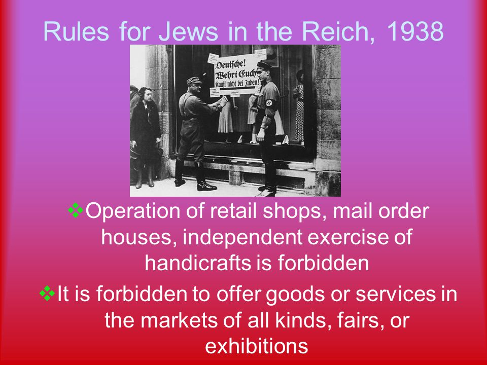 Rules for Jews in the Reich, 1938  Operation of retail shops, mail order houses, independent exercise of handicrafts is forbidden  It is forbidden to offer goods or services in the markets of all kinds, fairs, or exhibitions