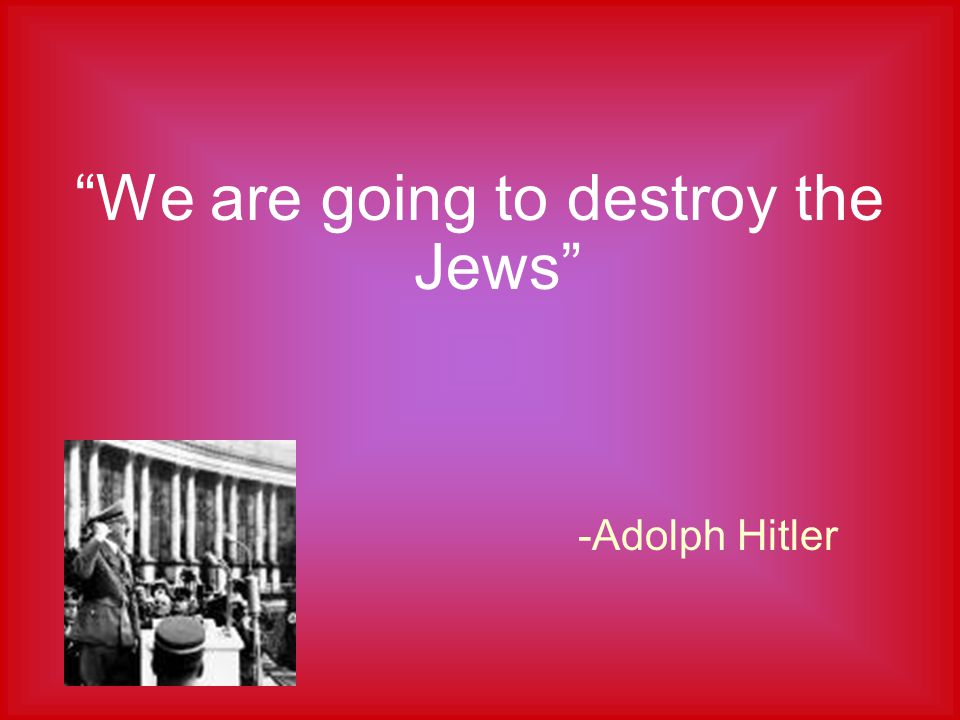 We are going to destroy the Jews -Adolph Hitler