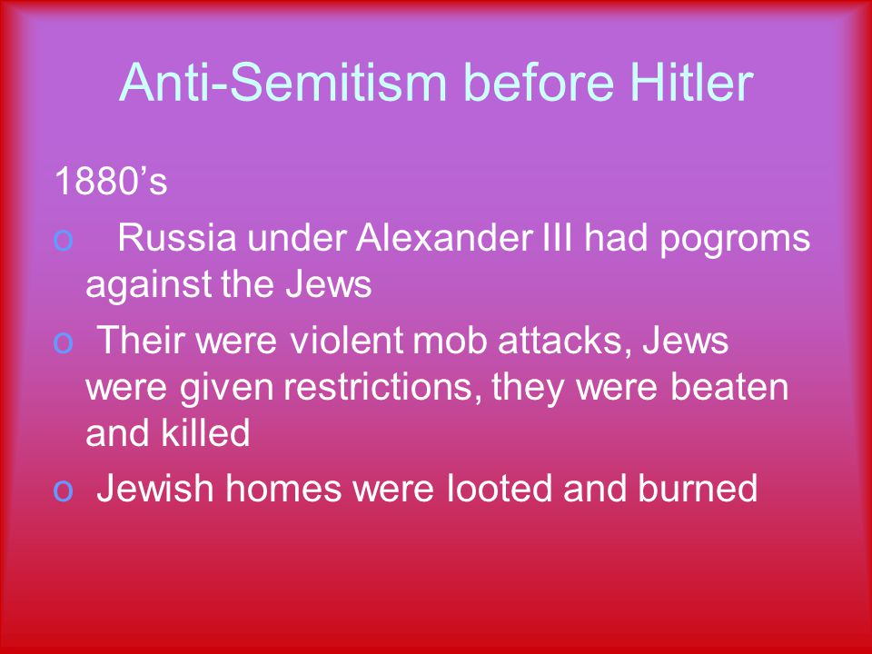Anti-Semitism before Hitler 1880's o Russia under Alexander III had pogroms against the Jews o Their were violent mob attacks, Jews were given restrictions, they were beaten and killed o Jewish homes were looted and burned