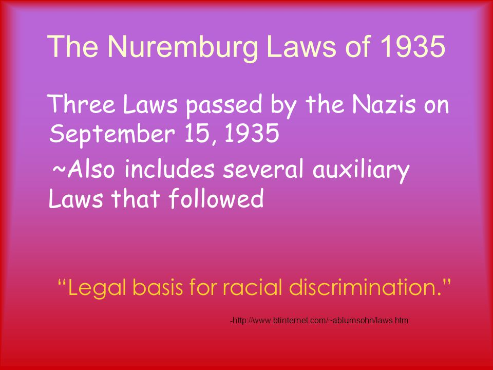 The Nuremburg Laws of 1935 Three Laws passed by the Nazis on September 15, 1935 ~Also includes several auxiliary Laws that followed Legal basis for racial discrimination. -http://www.btinternet.com/~ablumsohn/laws.htm