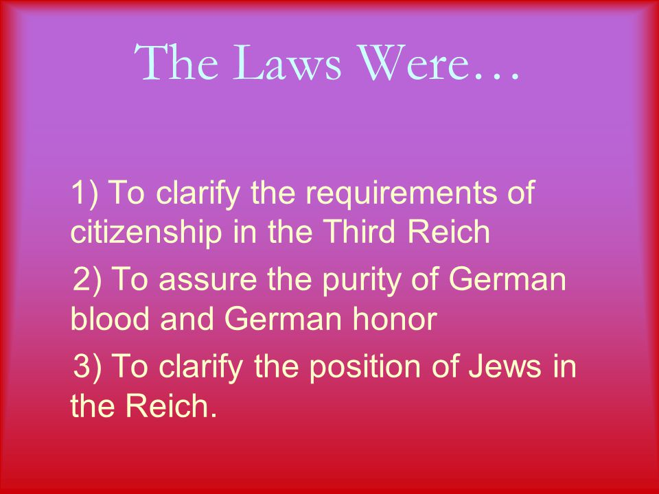 The Laws Were… 1) To clarify the requirements of citizenship in the Third Reich 2) To assure the purity of German blood and German honor 3) To clarify the position of Jews in the Reich.