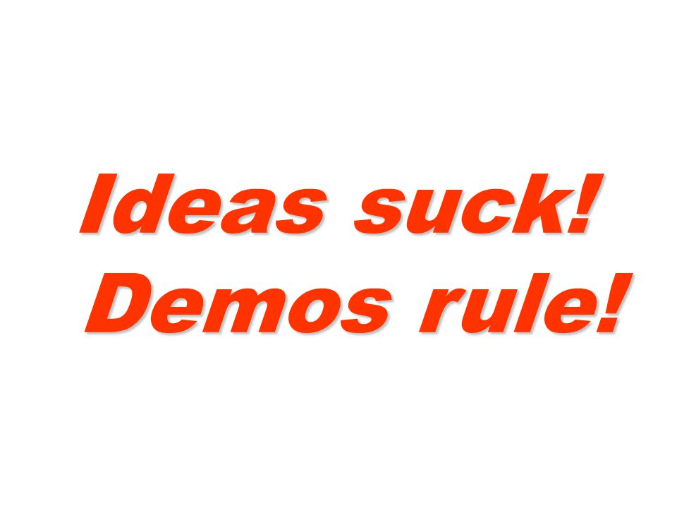 Ideas suck! Demos rule!