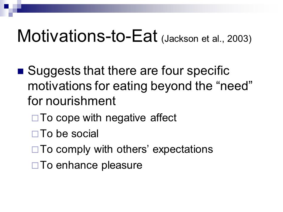 """Motivations-to-Eat (Jackson et al., 2003) Suggests that there are four specific motivations for eating beyond the """"need"""" for nourishment  To cope wit"""