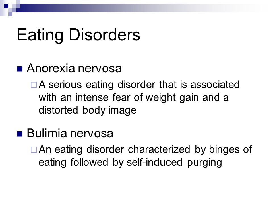 Eating Disorders Anorexia nervosa  A serious eating disorder that is associated with an intense fear of weight gain and a distorted body image Bulimi