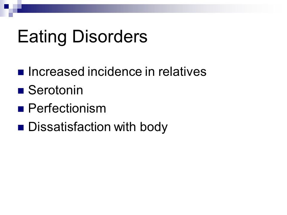 Eating Disorders Increased incidence in relatives Serotonin Perfectionism Dissatisfaction with body