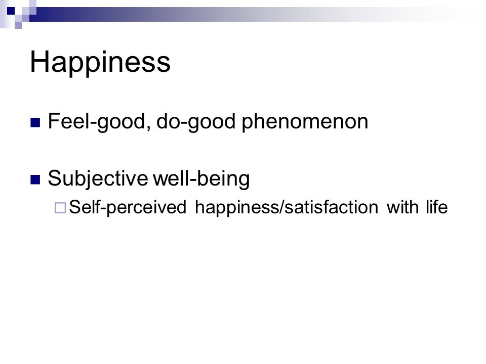 Happiness Feel-good, do-good phenomenon Subjective well-being  Self-perceived happiness/satisfaction with life