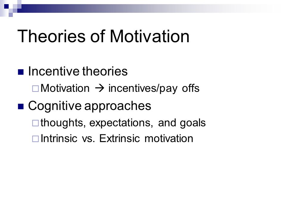 Theories of Motivation Incentive theories  Motivation  incentives/pay offs Cognitive approaches  thoughts, expectations, and goals  Intrinsic vs.